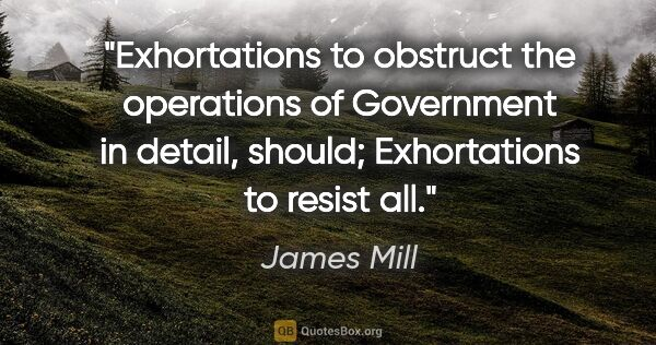 "James Mill quote: ""Exhortations to obstruct the operations of Government in..."""