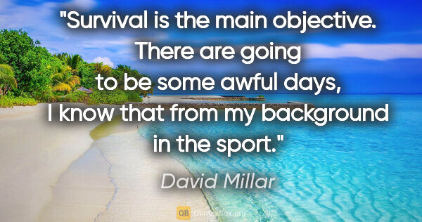 "David Millar quote: ""Survival is the main objective. There are going to be some..."""
