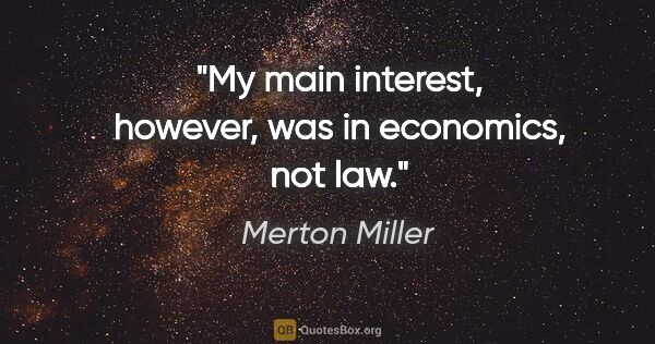 "Merton Miller quote: ""My main interest, however, was in economics, not law."""