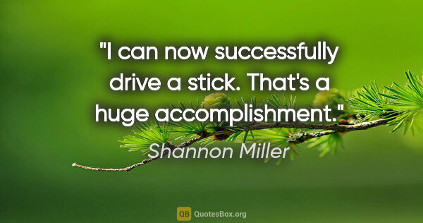 "Shannon Miller quote: ""I can now successfully drive a stick. That's a huge..."""