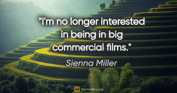 "Sienna Miller quote: ""I'm no longer interested in being in big commercial films."""