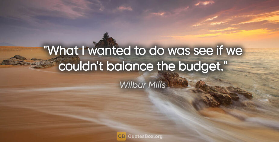 """Wilbur Mills quote: """"What I wanted to do was see if we couldn't balance the budget."""""""