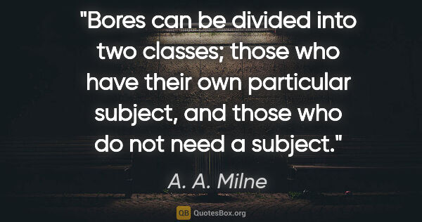 "A. A. Milne quote: ""Bores can be divided into two classes; those who have their..."""