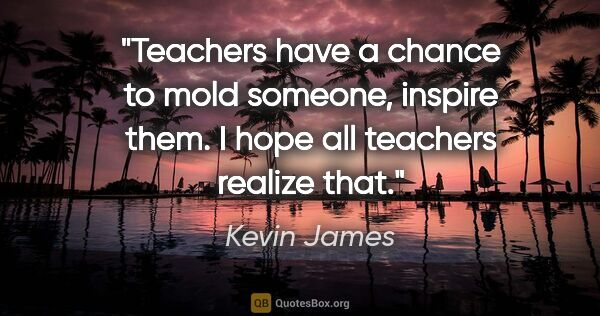 "Kevin James quote: ""Teachers have a chance to mold someone, inspire them. I hope..."""