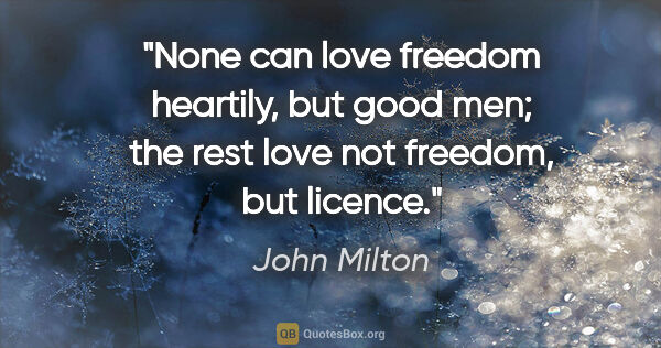 "John Milton quote: ""None can love freedom heartily, but good men; the rest love..."""