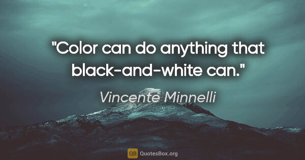 "Vincente Minnelli quote: ""Color can do anything that black-and-white can."""