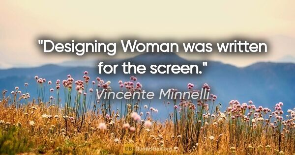 "Vincente Minnelli quote: ""Designing Woman was written for the screen."""