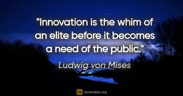 "Ludwig von Mises quote: ""Innovation is the whim of an elite before it becomes a need of..."""