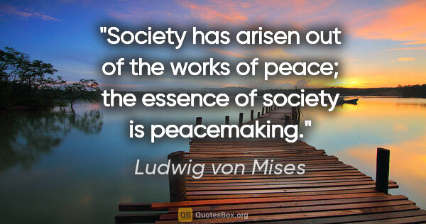 "Ludwig von Mises quote: ""Society has arisen out of the works of peace; the essence of..."""