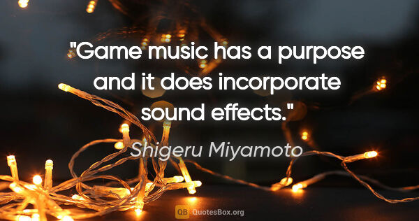 "Shigeru Miyamoto quote: ""Game music has a purpose and it does incorporate sound effects."""