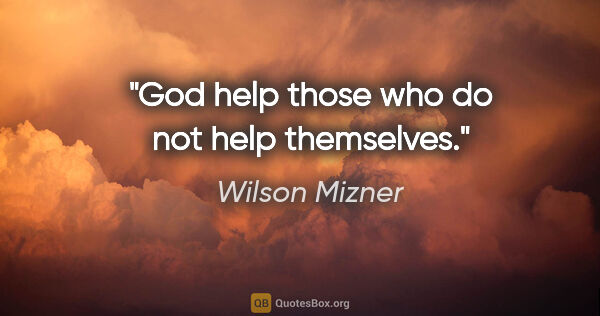 "Wilson Mizner quote: ""God help those who do not help themselves."""