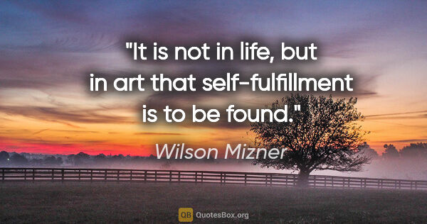 "Wilson Mizner quote: ""It is not in life, but in art that self-fulfillment is to be..."""
