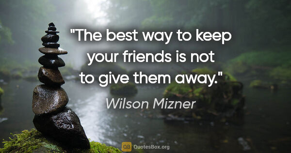 "Wilson Mizner quote: ""The best way to keep your friends is not to give them away."""