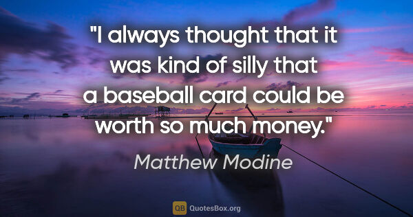 "Matthew Modine quote: ""I always thought that it was kind of silly that a baseball..."""