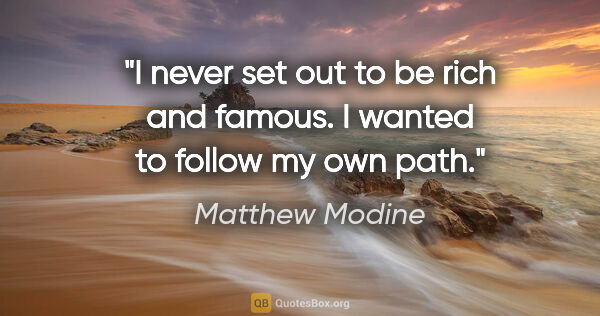 "Matthew Modine quote: ""I never set out to be rich and famous. I wanted to follow my..."""