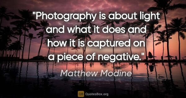 "Matthew Modine quote: ""Photography is about light and what it does and how it is..."""