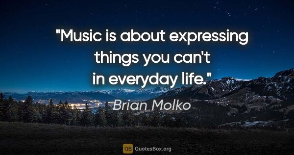 "Brian Molko quote: ""Music is about expressing things you can't in everyday life."""