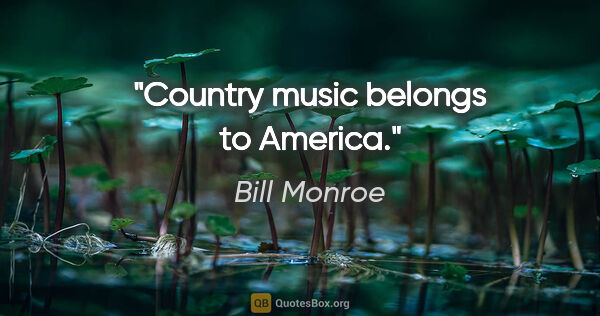 "Bill Monroe quote: ""Country music belongs to America."""