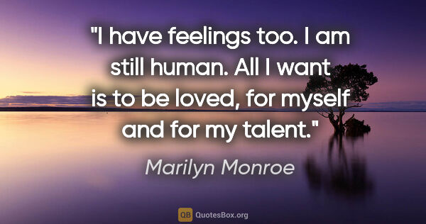 "Marilyn Monroe quote: ""I have feelings too. I am still human. All I want is to be..."""