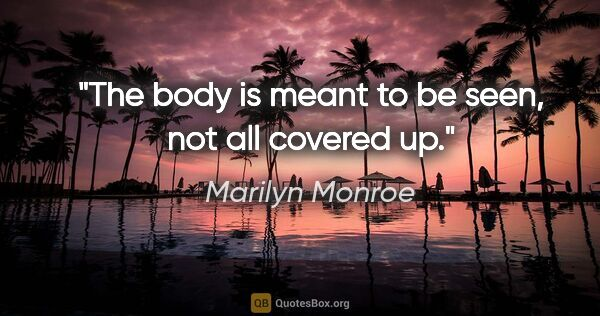 "Marilyn Monroe quote: ""The body is meant to be seen, not all covered up."""