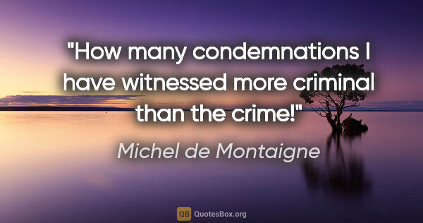 "Michel de Montaigne quote: ""How many condemnations I have witnessed more criminal than the..."""