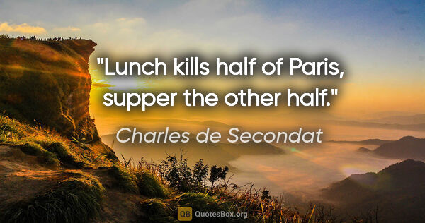 "Charles de Secondat quote: ""Lunch kills half of Paris, supper the other half."""