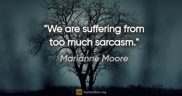 "Marianne Moore quote: ""We are suffering from too much sarcasm."""