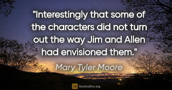 "Mary Tyler Moore quote: ""Interestingly that some of the characters did not turn out the..."""