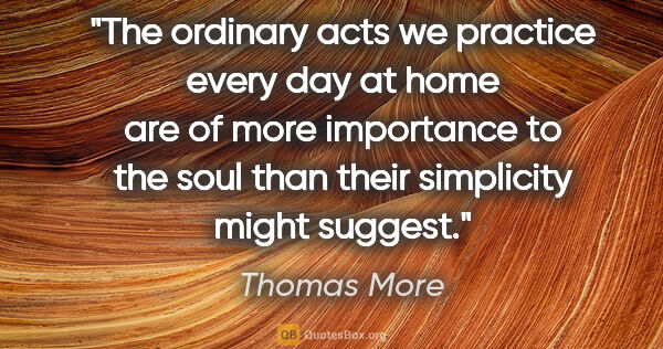 "Thomas More quote: ""The ordinary acts we practice every day at home are of more..."""