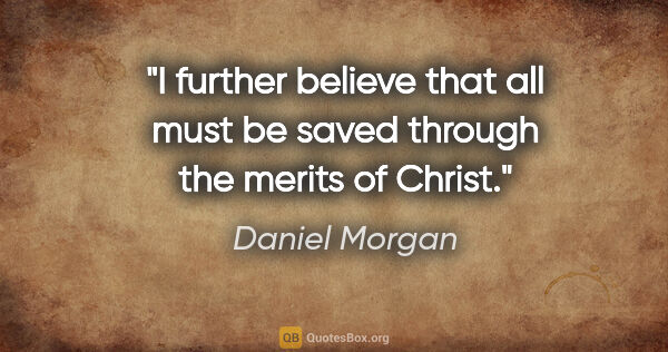 "Daniel Morgan quote: ""I further believe that all must be saved through the merits of..."""
