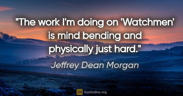 "Jeffrey Dean Morgan quote: ""The work I'm doing on 'Watchmen' is mind bending and..."""