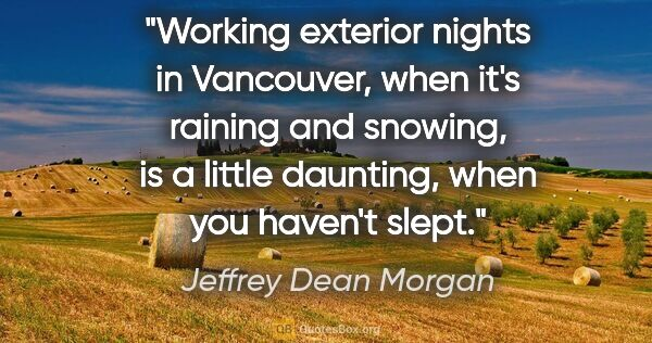"Jeffrey Dean Morgan quote: ""Working exterior nights in Vancouver, when it's raining and..."""