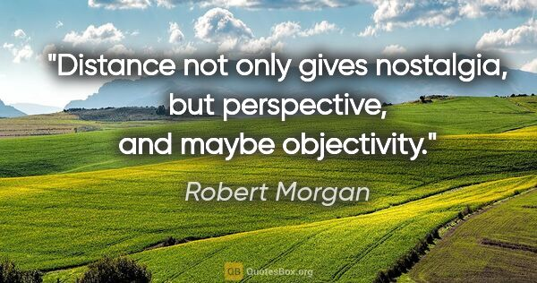 "Robert Morgan quote: ""Distance not only gives nostalgia, but perspective, and maybe..."""