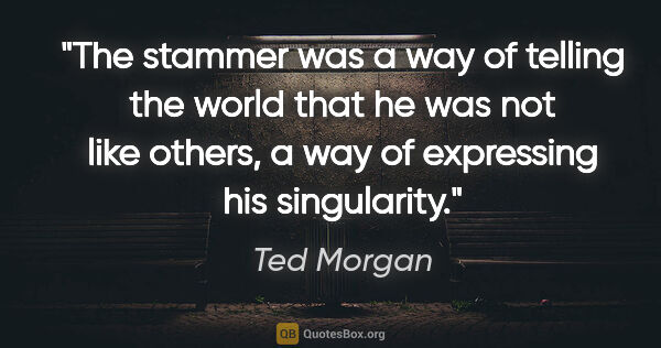 "Ted Morgan quote: ""The stammer was a way of telling the world that he was not..."""