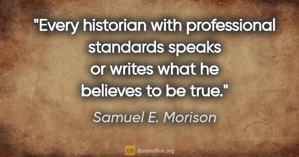 "Samuel E. Morison quote: ""Every historian with professional standards speaks or writes..."""