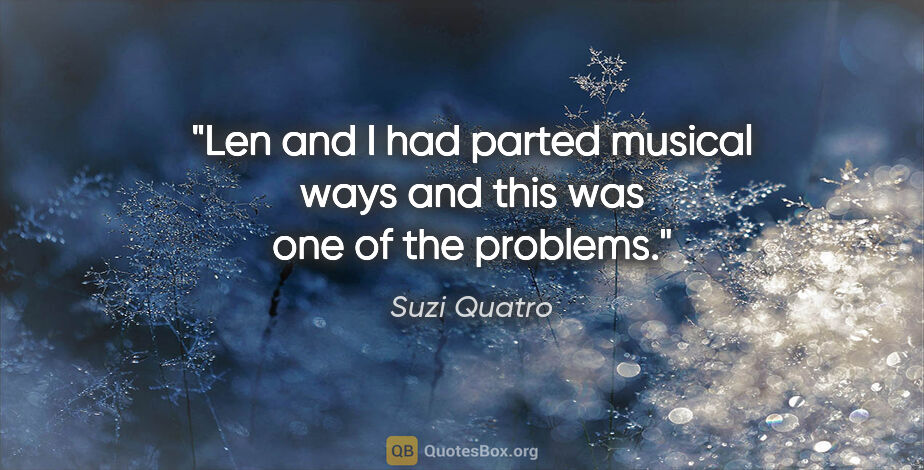 "Suzi Quatro quote: ""Len and I had parted musical ways and this was one of the..."""