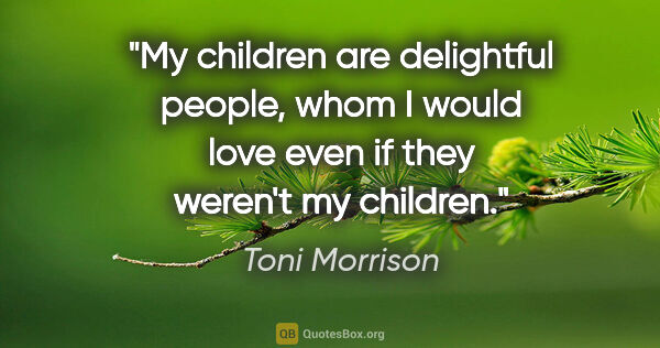 "Toni Morrison quote: ""My children are delightful people, whom I would love even if..."""