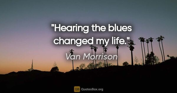 "Van Morrison quote: ""Hearing the blues changed my life."""