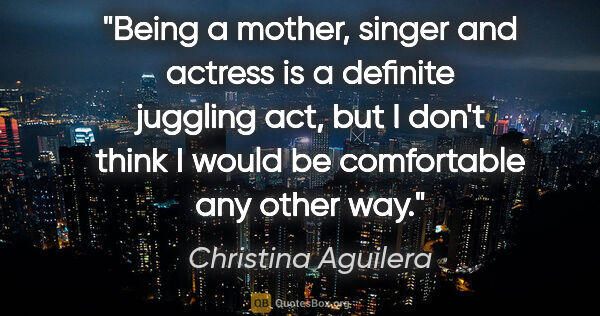 "Christina Aguilera quote: ""Being a mother, singer and actress is a definite juggling act,..."""