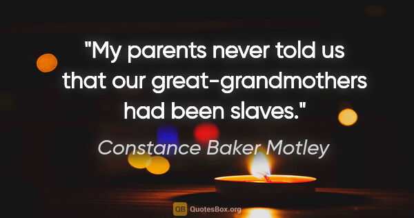 "Constance Baker Motley quote: ""My parents never told us that our great-grandmothers had been..."""