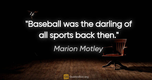 "Marion Motley quote: ""Baseball was the darling of all sports back then."""