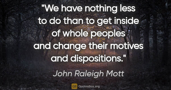 "John Raleigh Mott quote: ""We have nothing less to do than to get inside of whole peoples..."""