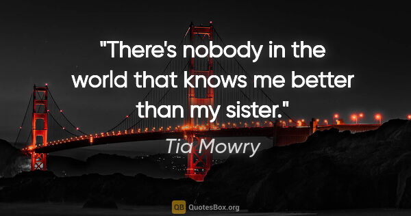 "Tia Mowry quote: ""There's nobody in the world that knows me better than my sister."""