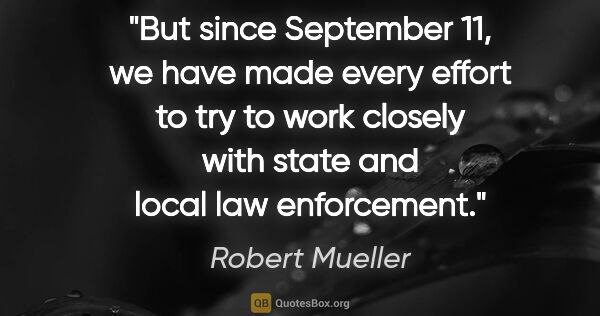 "Robert Mueller quote: ""But since September 11, we have made every effort to try to..."""