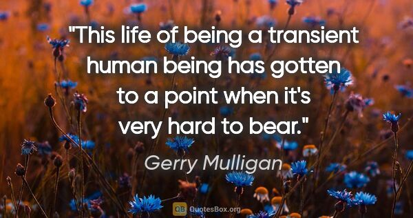 "Gerry Mulligan quote: ""This life of being a transient human being has gotten to a..."""