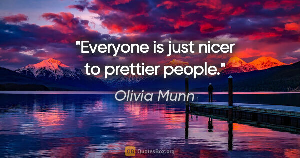 "Olivia Munn quote: ""Everyone is just nicer to prettier people."""