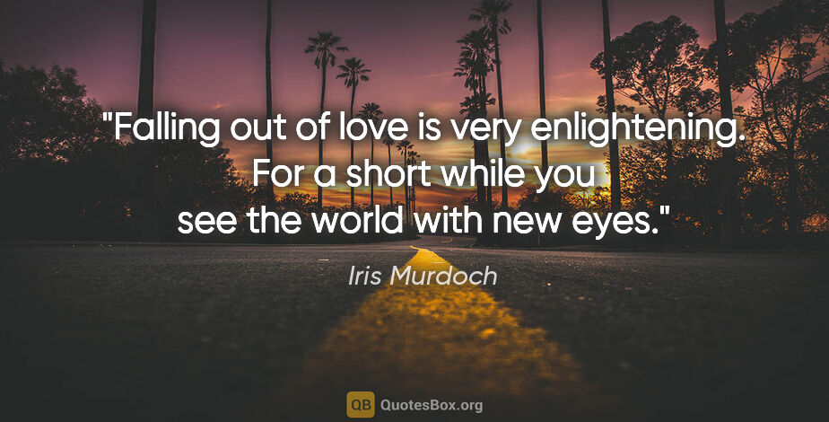 """Iris Murdoch quote: """"Falling out of love is very enlightening. For a short while..."""""""