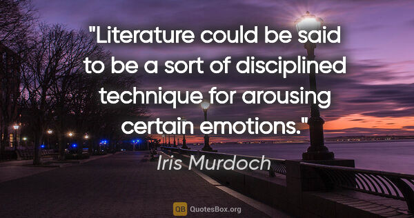 "Iris Murdoch quote: ""Literature could be said to be a sort of disciplined technique..."""