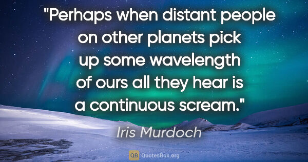 "Iris Murdoch quote: ""Perhaps when distant people on other planets pick up some..."""