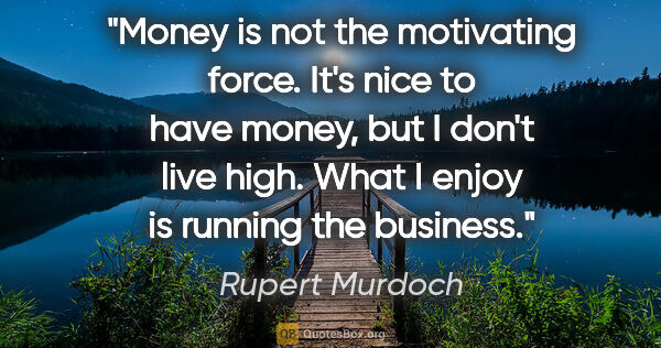 "Rupert Murdoch quote: ""Money is not the motivating force. It's nice to have money,..."""